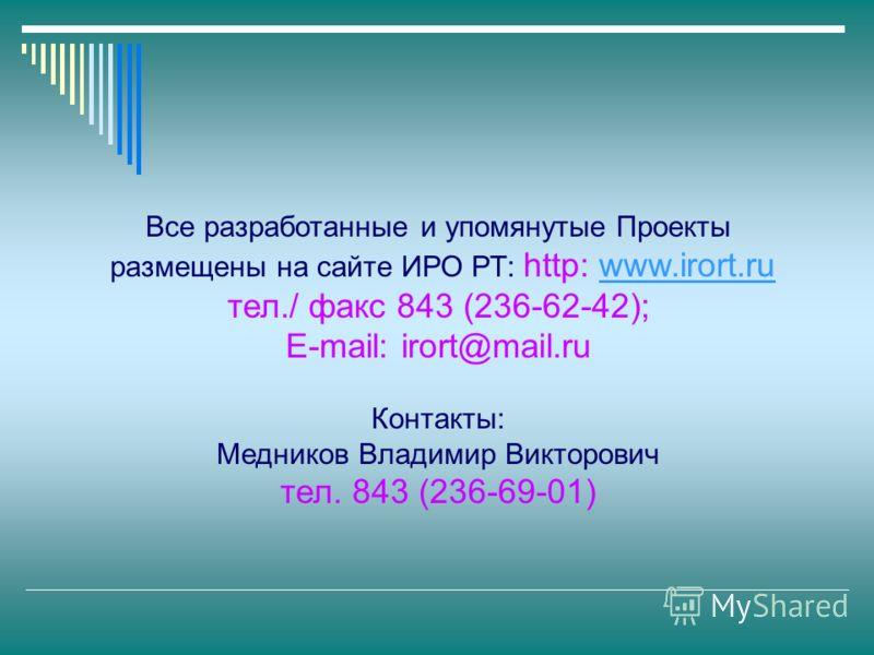 Все разработанные и упомянутые Проекты размещены на сайте ИРО РТ: http: www.irort.ruwww.irort.ru тел./ факс 843 (236-62-42); E-mail: irort@mail.ru Контакты: Медников Владимир Викторович тел. 843 (236-69-01)