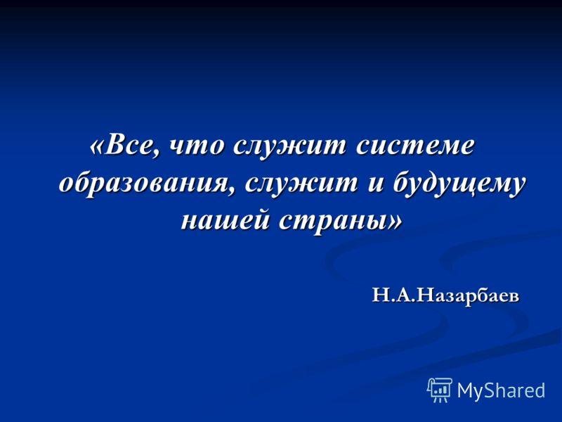 «Все, что служит системе образования, служит и будущему нашей страны» Н.А.Назарбаев