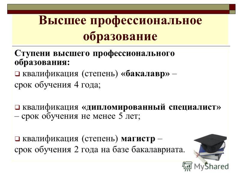 Высшее профессиональное образование Ступени высшего профессионального образования: квалификация (степень) «бакалавр» – срок обучения 4 года; квалификация «дипломированный специалист» – срок обучения не менее 5 лет; квалификация (степень) магистр – ср
