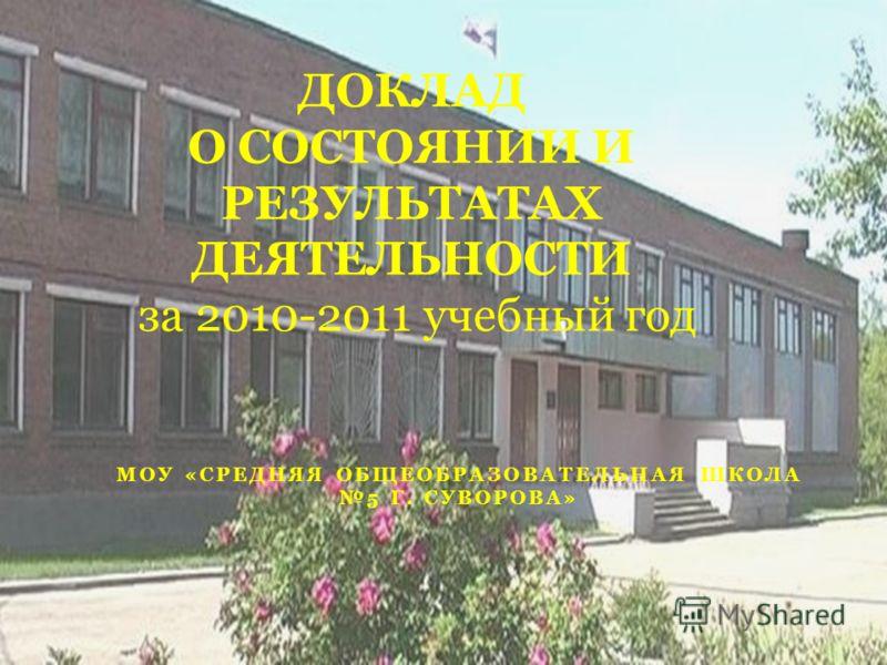 МОУ «СРЕДНЯЯ ОБЩЕОБРАЗОВАТЕЛЬНАЯ ШКОЛА 5 Г. СУВОРОВА» ДОКЛАД О СОСТОЯНИИ И РЕЗУЛЬТАТАХ ДЕЯТЕЛЬНОСТИ за 2010-2011 учебный год