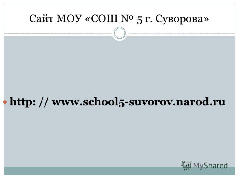 Сайт МОУ «СОШ 5 г. Суворова» http: // www.school5-suvorov.narod.ru