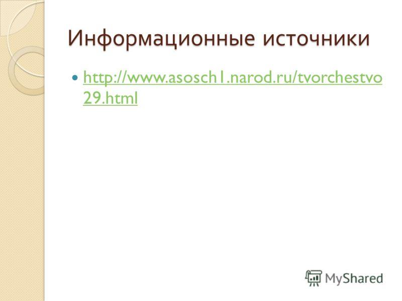 Информационные источники http://www.asosch1.narod.ru/tvorchestvo 29.html http://www.asosch1.narod.ru/tvorchestvo 29.html