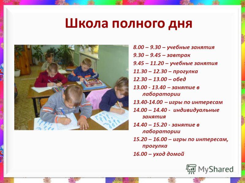 Школа полного дня 8.00 – 9.30 – учебные занятия 9.30 – 9.45 – завтрак 9.45 – 11.20 – учебные занятия 11.30 – 12.30 – прогулка 12.30 – 13.00 – обед 13.00 - 13.40 – занятие в лаборатории 13.40-14.00 – игры по интересам 14.00 – 14.40 - индивидуальные за