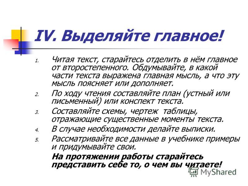 IV. Выделяйте главное! 1. Читая текст, старайтесь отделить в нём главное от второстепенного. Обдумывайте, в какой части текста выражена главная мысль, а что эту мысль поясняет или дополняет. 2. По ходу чтения составляйте план (устный или письменный)