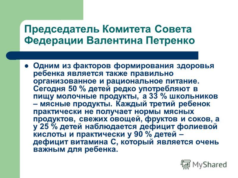 Председатель Комитета Совета Федерации Валентина Петренко Одним из факторов формирования здоровья ребенка является также правильно организованное и рациональное питание. Сегодня 50 % детей редко употребляют в пищу молочные продукты, а 33 % школьников