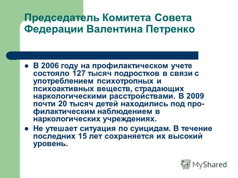 Председатель Комитета Совета Федерации Валентина Петренко В 2006 году на профилактическом учете состояло 127 тысяч подростков в связи с употреблением психотропных и психоактивных веществ, страдающих наркологическими расстройствами. В 2009 почти 20 ты