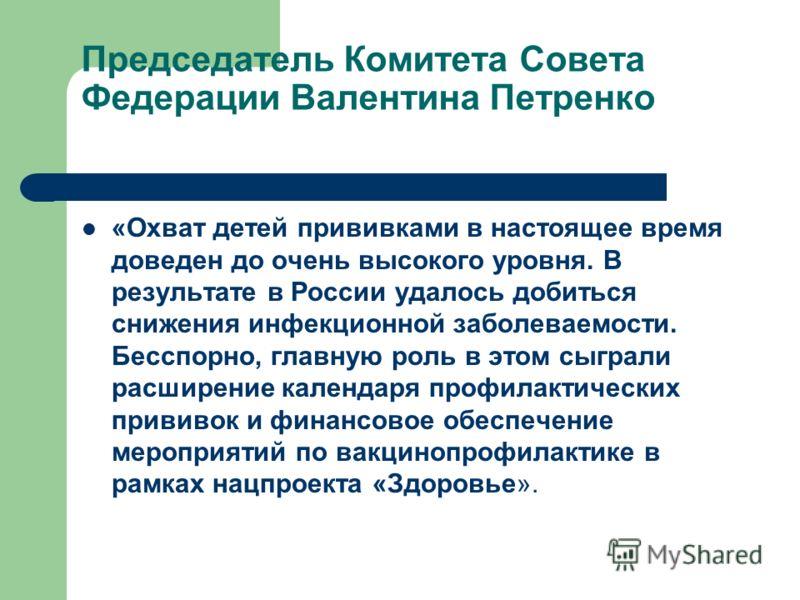 Председатель Комитета Совета Федерации Валентина Петренко «Охват детей прививками в настоящее время доведен до очень высокого уровня. В результате в России удалось добиться снижения инфекционной заболеваемости. Бесспорно, главную роль в этом сыграли