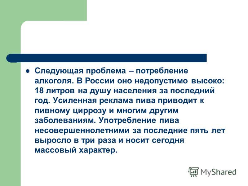 Следующая проблема – потребление алкоголя. В России оно недопустимо высоко: 18 литров на душу населения за последний год. Усиленная реклама пива приводит к пивному циррозу и многим другим заболеваниям. Употребление пива несовершеннолетними за последн