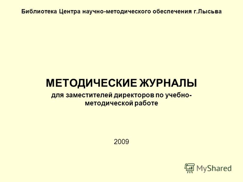 Библиотека Центра научно-методического обеспечения г.Лысьва МЕТОДИЧЕСКИЕ ЖУРНАЛЫ для заместителей директоров по учебно- методической работе 2009