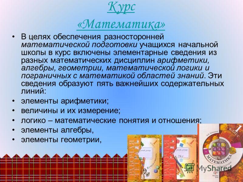 В целях обеспечения разносторонней математической подготовки учащихся начальной школы в курс включены элементарные сведения из разных математических дисциплин арифметики, алгебры, геометрии, математической логики и пограничных с математикой областей
