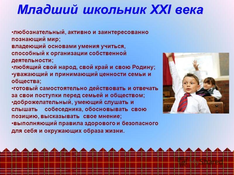 Младший школьник ХХI века любознательный, активно и заинтересованно познающий мир; владеющий основами умения учиться, способный к организации собственной деятельности; любящий свой народ, свой край и свою Родину; уважающий и принимающий ценности семь