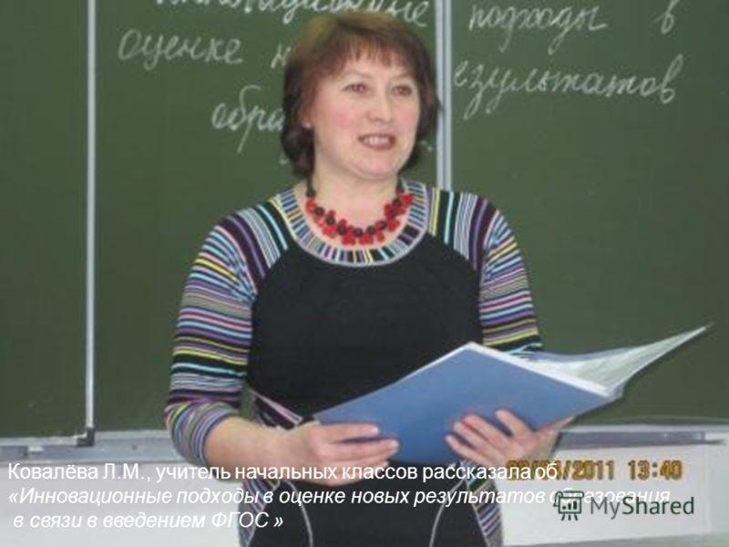 Ковалёва Л.М., учитель начальных классов рассказала об «Инновационные подходы в оценке новых результатов образования в связи в введением ФГОС »