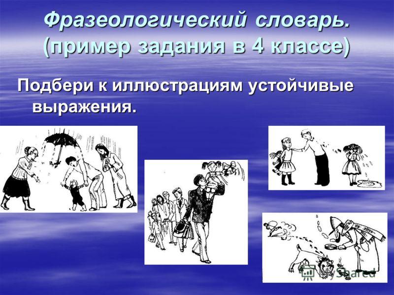 Фразеологический словарь. (пример задания в 4 классе) Подбери к иллюстрациям устойчивые выражения.