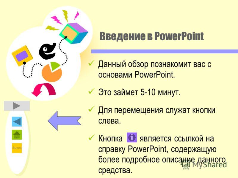 Выход Введение в PowerPoint Данный обзор познакомит вас с основами PowerPoint. Это займет 5-10 минут. Для перемещения служат кнопки слева. Кнопка является ссылкой на справку PowerPoint, содержащую более подробное описание данного средства.