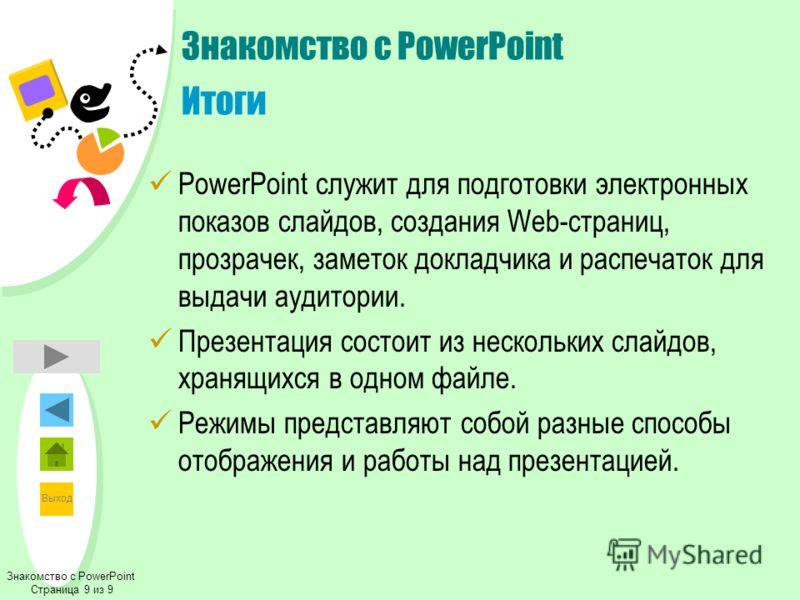 Выход Знакомство с PowerPoint Страница 9 из 9 Знакомство с PowerPoint Итоги PowerPoint служит для подготовки электронных показов слайдов, создания Web-страниц, прозрачек, заметок докладчика и распечаток для выдачи аудитории. Презентация состоит из не