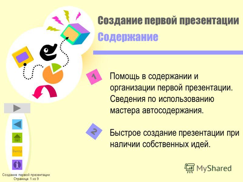 Выход Создание первой презентации Содержание Помощь в содержании и организации первой презентации. Сведения по использованию мастера автосодержания. Быстрое создание презентации при наличии собственных идей. Создание первой презентации Страница 1 из