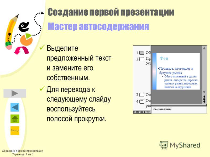 Выход Создание первой презентации Мастер автосодержания Выделите предложенный текст и замените его собственным. Для перехода к следующему слайду воспользуйтесь полосой прокрутки. Создание первой презентации Страница 4 из 9 Click to add notes 2 4 3 1