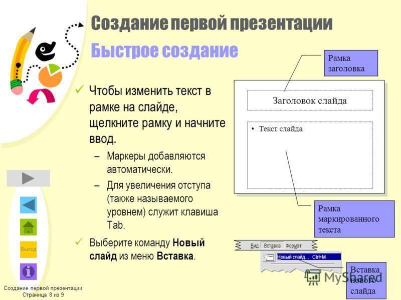 Выход Создание первой презентации Страница 8 из 9 Заголовок слайда Текст слайда Рамка заголовка Рамка маркированного текста Вид Вставка Формат Новый слайд…Ctrl+M Вставка нового слайда Создание первой презентации Быстрое создание Чтобы изменить текст