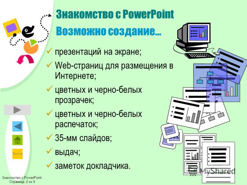 Выход Знакомство с PowerPoint Возможно создание... презентаций на экране; Web-страниц для размещения в Интернете; цветных и черно-белых прозрачек; цветных и черно-белых распечаток; 35-мм слайдов; выдач; заметок докладчика. Знакомство с PowerPoint Стр