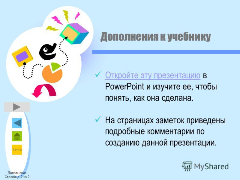 Выход Дополнения к учебнику Откройте эту презентацию в PowerPoint и изучите ее, чтобы понять, как она сделана. Откройте эту презентацию На страницах заметок приведены подробные комментарии по созданию данной презентации. Дополнения Страница 2 из 2