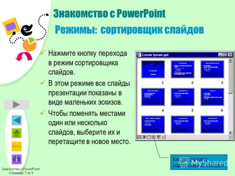 Выход Знакомство с PowerPoint Режимы: сортировщик слайдов Нажмите кнопку перехода в режим сортировщика слайдов. В этом режиме все слайды презентации показаны в виде маленьких эскизов. Чтобы поменять местами один или несколько слайдов, выберите их и п