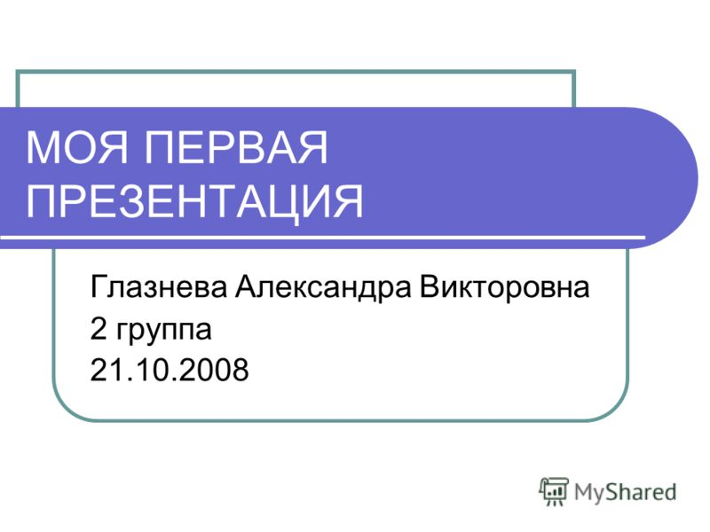 МОЯ ПЕРВАЯ ПРЕЗЕНТАЦИЯ Глазнева Александра Викторовна 2 группа 21.10.2008