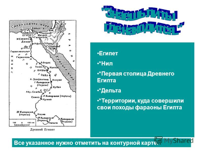 Египет *Нил *Первая столица Древнего Египта *Дельта *Территории, куда совершили свои походы фараоны Египта Все указанное нужно отметить на контурной карте.
