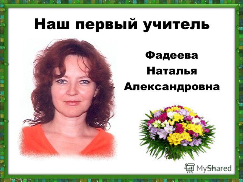 Наш первый учитель Фадеева Наталья Александровна