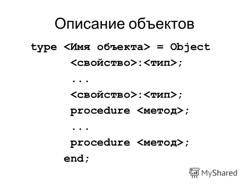 Описание объектов type = Object : ;... : ; procedure ;... procedure ; end;