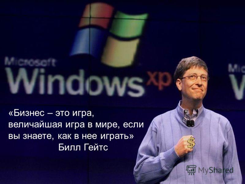 «Бизнес – это игра, величайшая игра в мире, если вы знаете, как в нее играть» Билл Гейтс