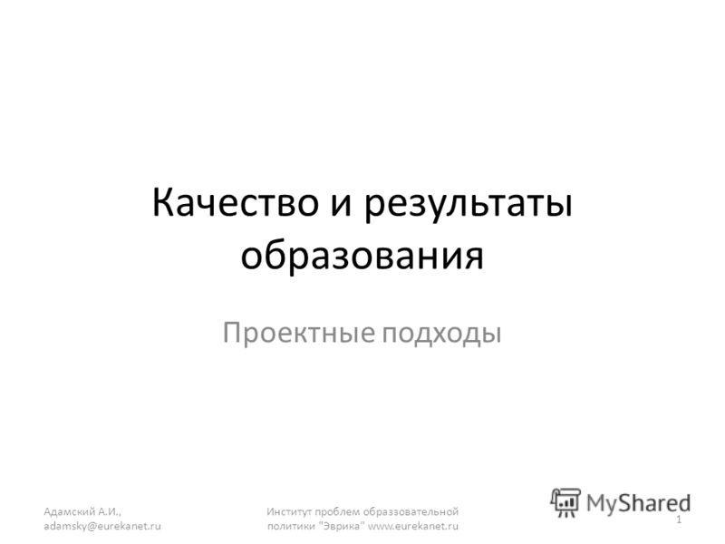 Качество и результаты образования Проектные подходы Адамский А.И., adamsky@eurekanet.ru 1 Институт проблем образзовательной политики Эврика www.eurekanet.ru
