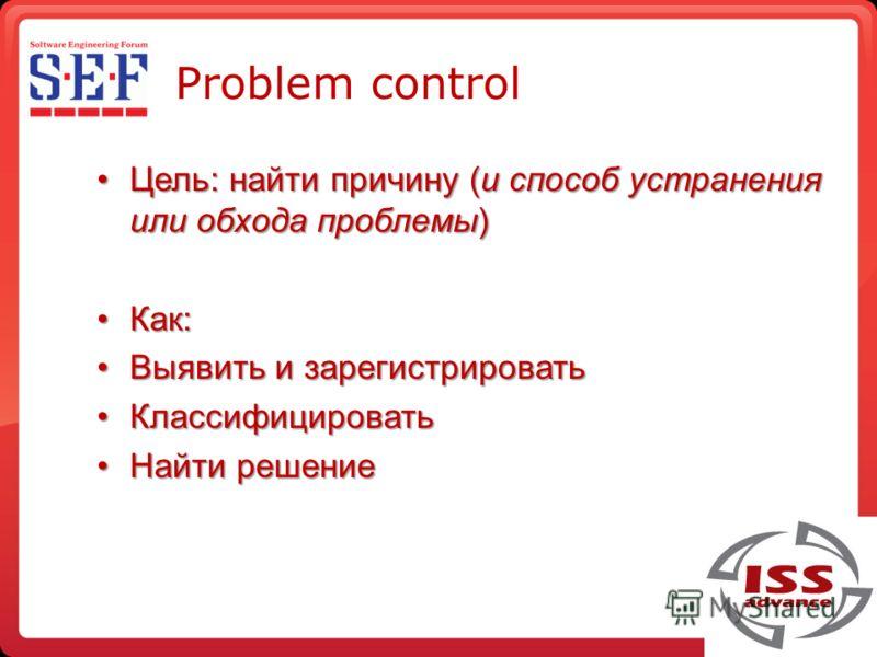 Problem control Цель: найти причину (и способ устранения или обхода проблемы)Цель: найти причину (и способ устранения или обхода проблемы) Как:Как: Выявить и зарегистркроватьВыявить и зарегистркровать КлассифицкроватьКлассифицкровать Найти решениеНай