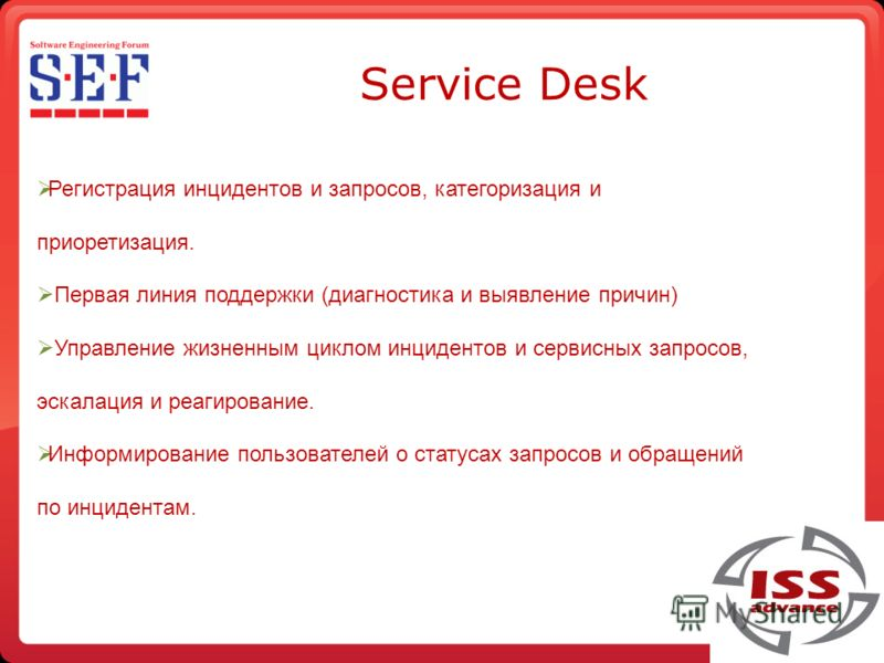 Service Desk Регистрация инцидентов и запросов, категоризация и приоритизация. Первая линия поддержки (диагностика и выявление причин) Управление жизненным циклом инцидентов и сервисных запросов, эскалация и реагирование. Информирование пользователей