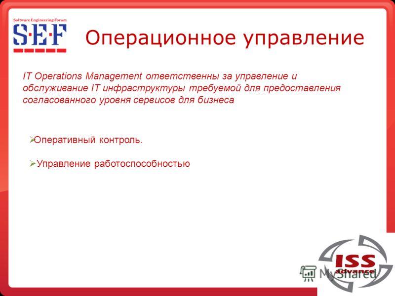 Операционное управление IT Operations Management ответственны за управление и обслуживание IT инфраструктуры требуемой для предоставления согласованного уровня сервисов для бизнеса Оперативный контроль. Управление работоспособностью