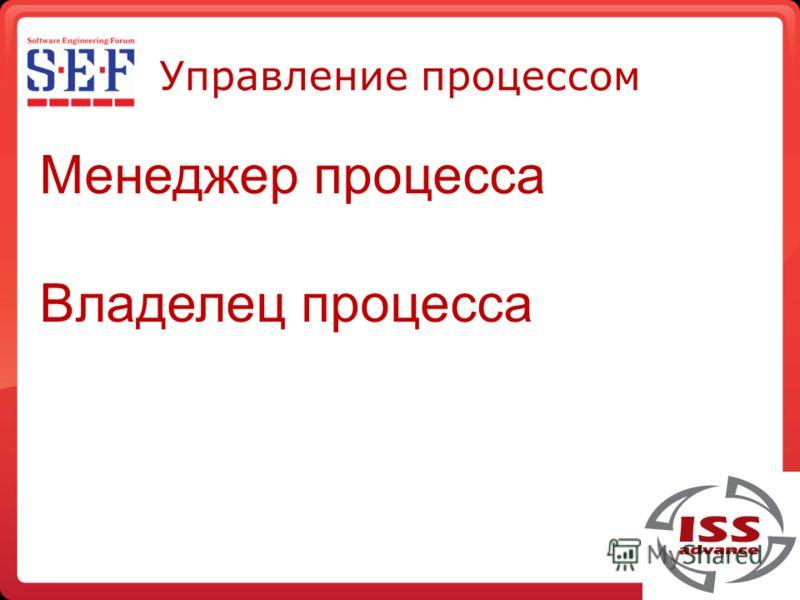 Управление процессом Менеджер процесса Владелец процесса