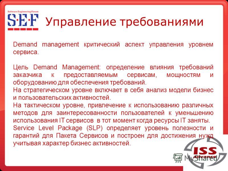 Управление требованиями Demand management критический аспект управления уровнем сервиса. Цель Demand Management: определение влияния требований заказчика к предоставляемым сервисам, мощностям и оборудованию для обеспечения требований. На стратегическ