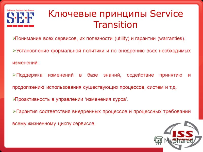 Ключевые принципы Service Transition Понимание всех сервисов, их полезности (utility) и гарантии (warranties). Установление формальной политики и по внедрению всех необходимых изменений. Поддержка изменений в базе знаний, содействие принятию и продол
