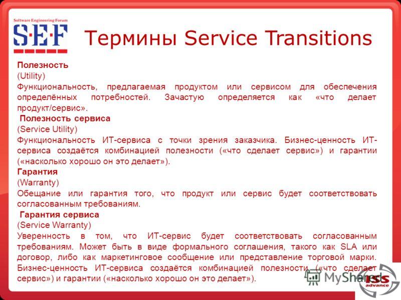 Термины Service Transitions Полезность (Utility) Функциональность, предлагаемая продуктом или сервисом для обеспечения определённых потребностей. Зачастую определяется как «что делает продукт/сервис». Полезность сервиса (Service Utility) Функциональн