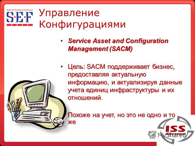 Управление Конфигурациями Service Asset and Configuration Management (SACM)Service Asset and Configuration Management (SACM) Цель: SACM поддерживает бизнес, предоставляя актуальную информацию, и актуализируя данные учета единиц инфраструктуры и их от