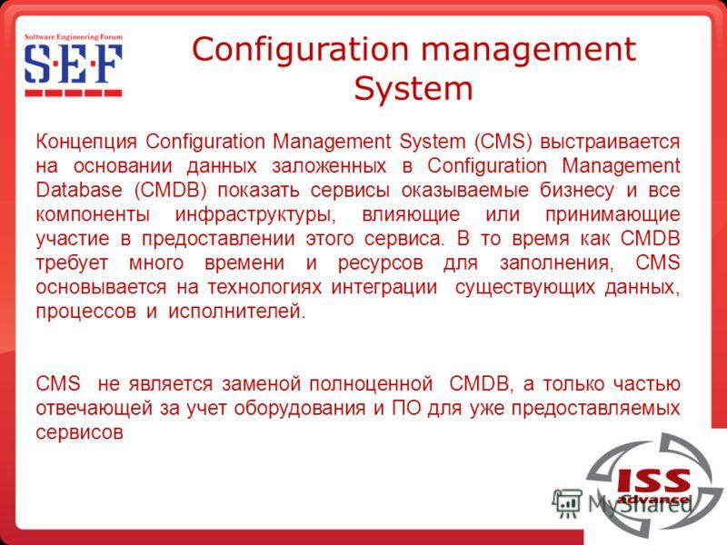 Configuration management System Концепция Configuration Management System (CMS) выстраивается на основании данных заложенных в Configuration Management Database (CMDB) показать сервисы оказываемые бизнесу и все компоненты инфраструктуры, влияющие или