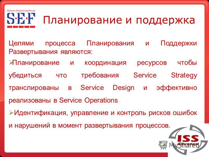 Планирование и поддержка Целями процесса Планирования и Поддержки Развертывания являются: Планирование и координация ресурсов чтобы убедиться что требования Service Strategy транслированы в Service Design и эффективно реализованы в Service Operations