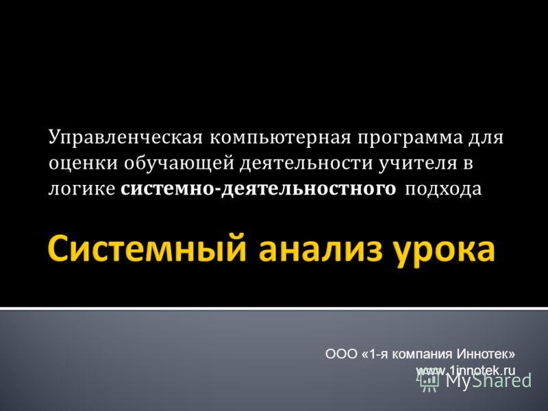 Управленческая компьютерная программа для оценки обучающей деятельности учителя в логике системно-деятельностного подхода ООО «1-я компания Иннотек» www.1innotek.ru