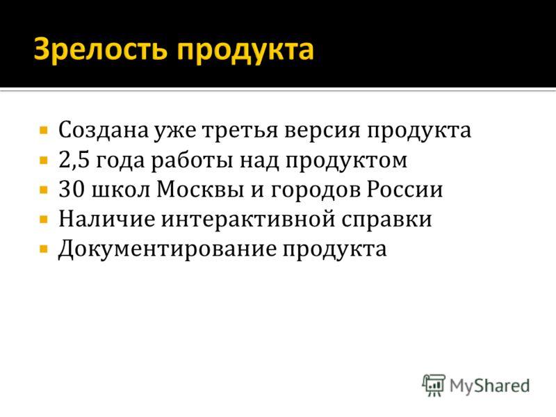 Создана уже третья версия продукта 2,5 года работы над продуктом 30 школ Москвы и городов России Наличие интерактивной справки Документирование продукта
