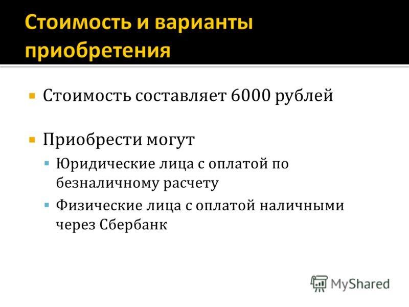 Стоимость составляет 6000 рублей Приобрести могут Юридические лица с оплатой по безналичному расчету Физические лица с оплатой наличными через Сбербанк