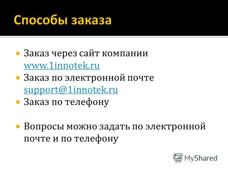 Заказ через сайт компании www.1innotek.ru www.1innotek.ru Заказ по электронной почте support@1innotek.ru support@1innotek.ru Заказ по телефону Вопросы можно задать по электронной почте и по телефону