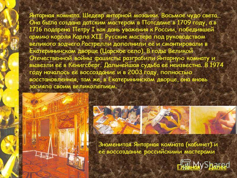 Знаменитая Янтарная комната (кабинет) и её воссоздание российскими мастерами Янтарная комната. Шедевр янтарной мозаики. Восьмое чудо света… Она была создана датским мастером в Потсдаме в 1709 году, а в 1716 подарена Петру I как дань уважения к России
