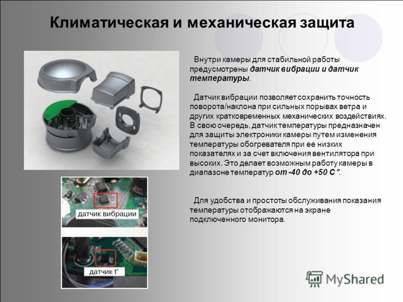 Внутри камеры для стабильной работы предусмотрены датчик вибрации и датчик температуры. Датчик вибрации позволяет сохранить точность поворота/наклона при сильных порывах ветра и других кратковременных механических воздействиях. В свою очередь, датчик