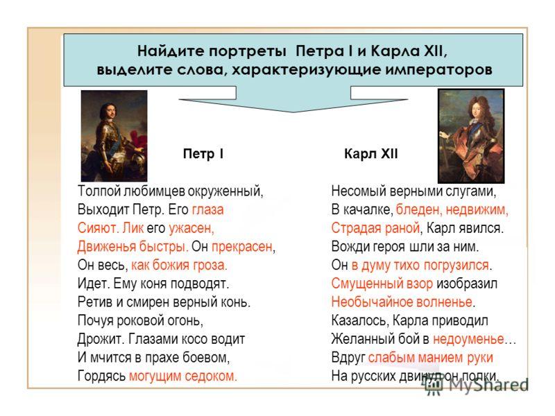 Найдите портреты Петра I и Карла XII, выделите слова, характеризующие императоров Толпой любимцев окруженный, Выходит Петр. Его глаза Сияют. Лик его ужасен, Движенья быстры. Он прекрасен, Он весь, как божия гроза. Идет. Ему коня подводят. Ретив и сми