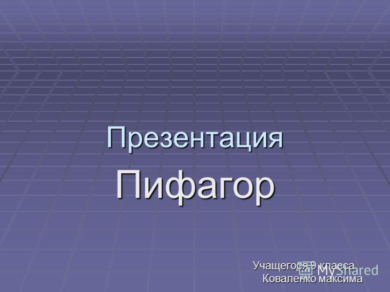 Презентация Пифагор Учащегося 9 класса Учащегося 9 класса Коваленко максима Коваленко максима