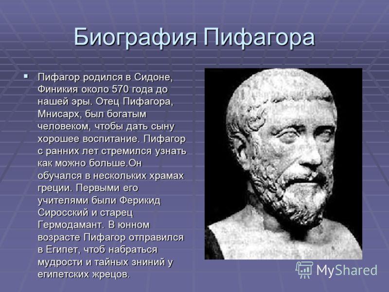 Биография Пифагора Пифагор родился в Сидоне, Финикия около 570 года до нашей эры. Отец Пифагора, Мнисарх, был богатым человеком, чтобы дать сыну хорошее воспитание. Пифагор с ранних лет стремился узнать как можно больше.Он обучался в нескольких храма